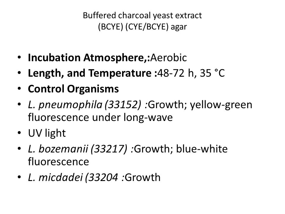 Buffered charcoal yeast extract (BCYE) (CYE/BCYE) agar Incubation Atmosphere,:Aerobic Length, and Temperature :48-72 h, 35 °C Control Organisms L.
