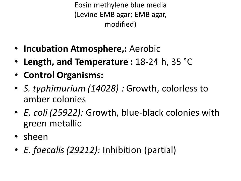 Eosin methylene blue media (Levine EMB agar; EMB agar, modified) Incubation Atmosphere,: Aerobic Length, and Temperature : 18-24 h, 35 °C Control Organisms: S.