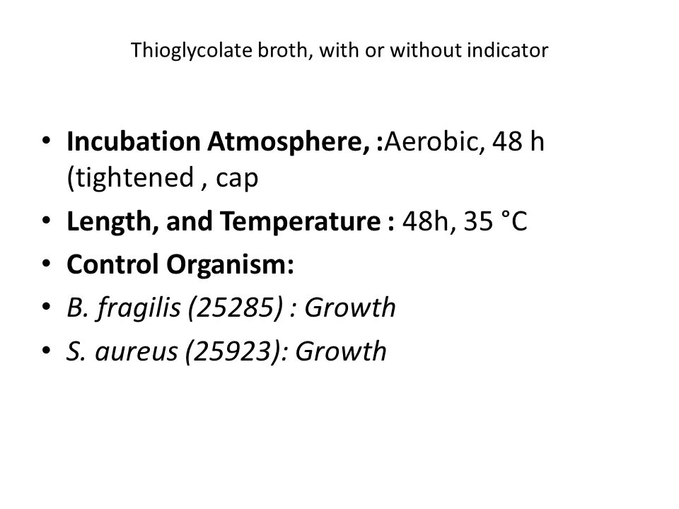 Thioglycolate broth, with or without indicator Incubation Atmosphere, :Aerobic, 48 h (tightened, cap Length, and Temperature : 48h, 35 °C Control Organism: B.