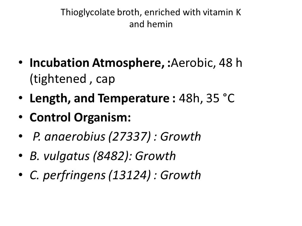 Thioglycolate broth, enriched with vitamin K and hemin Incubation Atmosphere, :Aerobic, 48 h (tightened, cap Length, and Temperature : 48h, 35 °C Control Organism: P.