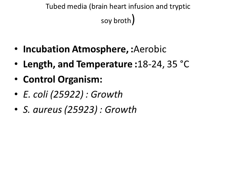 Tubed media (brain heart infusion and tryptic soy broth ) Incubation Atmosphere, :Aerobic Length, and Temperature :18-24, 35 °C Control Organism: E. c