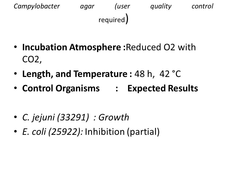 Campylobacter agar (user quality control required ) Incubation Atmosphere :Reduced O2 with CO2, Length, and Temperature : 48 h, 42 °C Control Organisms : Expected Results C.