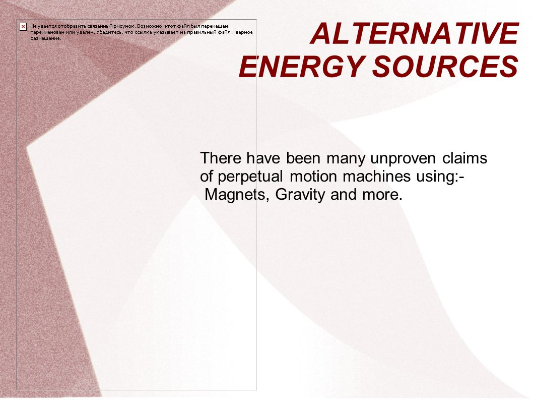 ALTERNATIVE ENERGY SOURCES There have been many unproven claims of perpetual motion machines using:- Magnets, Gravity and more.
