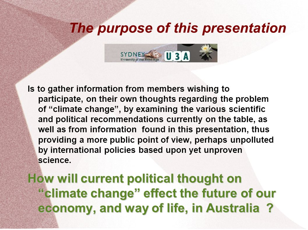 The purpose of this presentation Is to gather information from members wishing to participate, on their own thoughts regarding the problem of climate change , by examining the various scientific and political recommendations currently on the table, as well as from information found in this presentation, thus providing a more public point of view, perhaps unpolluted by international policies based upon yet unproven science.
