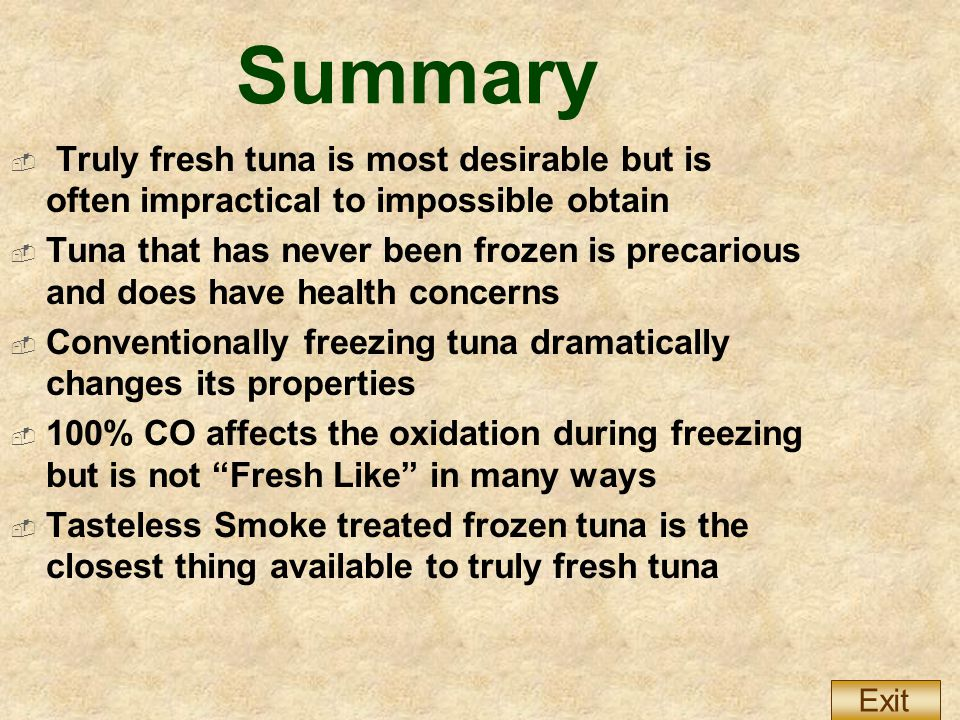Summary  Truly fresh tuna is most desirable but is often impractical to impossible obtain  Tuna that has never been frozen is precarious and does have health concerns  Conventionally freezing tuna dramatically changes its properties  100% CO affects the oxidation during freezing but is not Fresh Like in many ways  Tasteless Smoke treated frozen tuna is the closest thing available to truly fresh tuna Exit