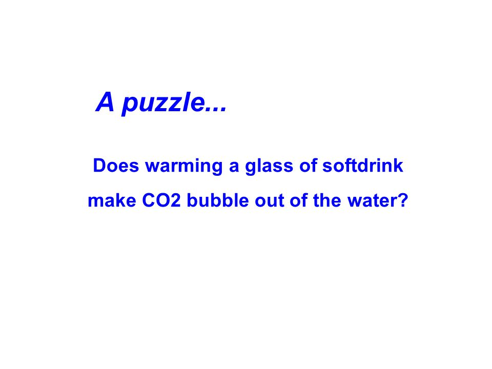 Does warming a glass of softdrink make CO2 bubble out of the water? A puzzle...