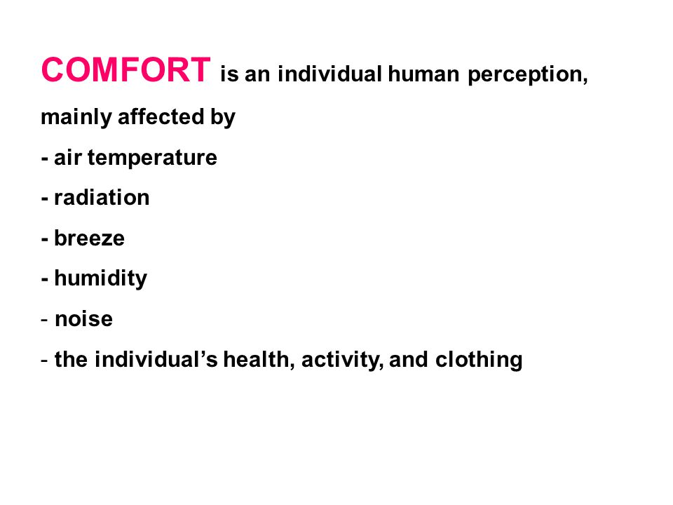 COMFORT is an individual human perception, mainly affected by - air temperature - radiation - breeze - humidity - noise - the individual's health, activity, and clothing