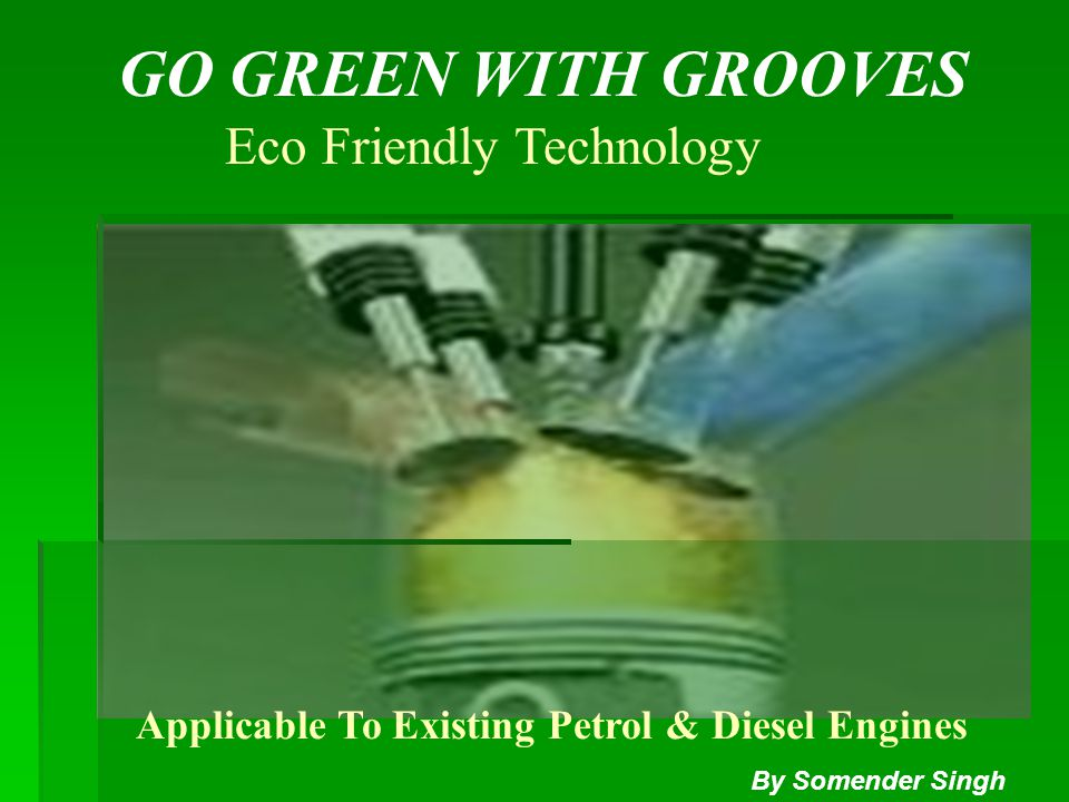 GO GREEN WITH GROOVES Eco Friendly Technology Applicable To Existing Petrol & Diesel Engines By Somender Singh