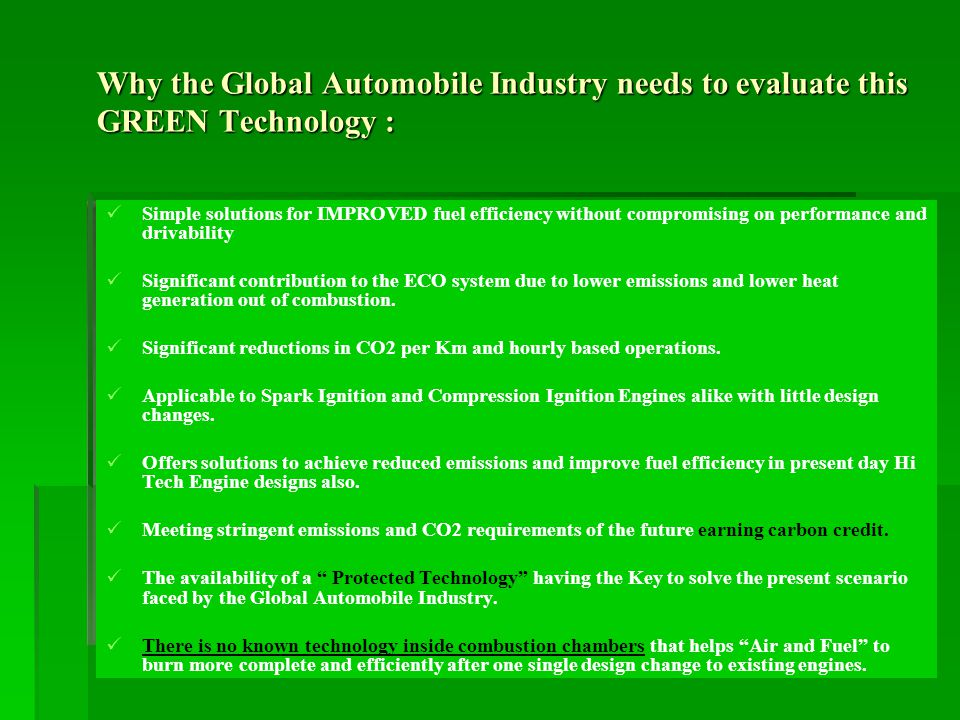 Why the Global Automobile Industry needs to evaluate this GREEN Technology : Simple solutions for IMPROVED fuel efficiency without compromising on performance and drivability Significant contribution to the ECO system due to lower emissions and lower heat generation out of combustion.
