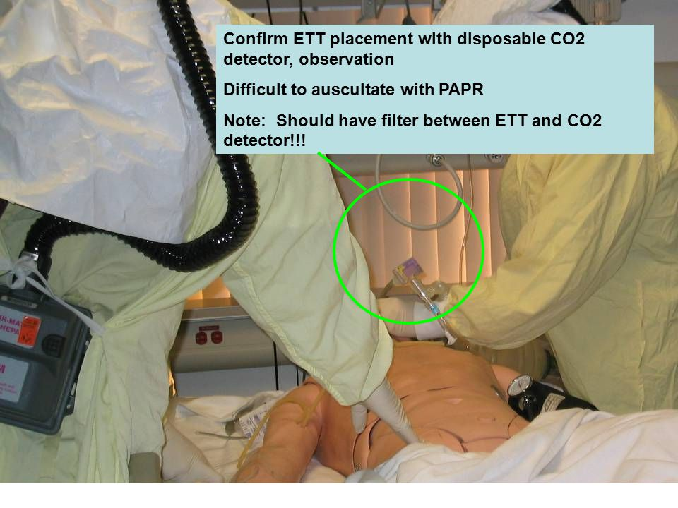Confirm ETT placement with disposable CO2 detector, observation Difficult to auscultate with PAPR Note: Should have filter between ETT and CO2 detector!!!