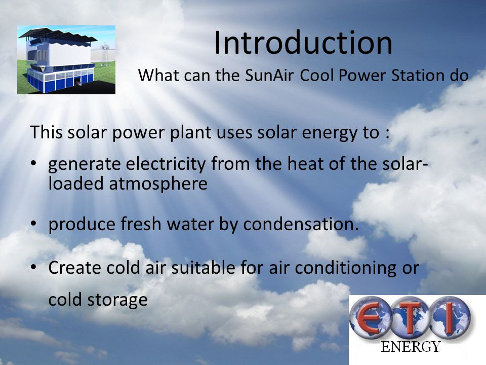 Introduction What can the SunAir Cool Power Station do This solar power plant uses solar energy to : generate electricity from the heat of the solar-