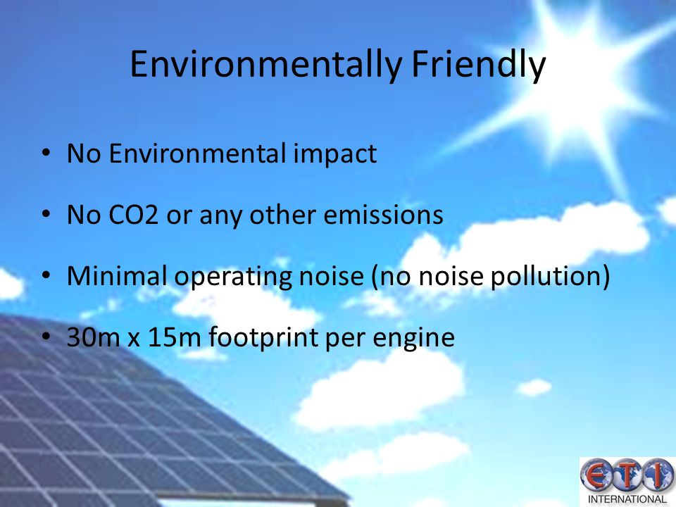 Environmentally Friendly No Environmental impact No CO2 or any other emissions Minimal operating noise (no noise pollution) 30m x 15m footprint per en