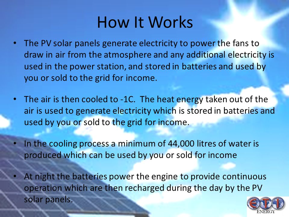 How It Works The PV solar panels generate electricity to power the fans to draw in air from the atmosphere and any additional electricity is used in t