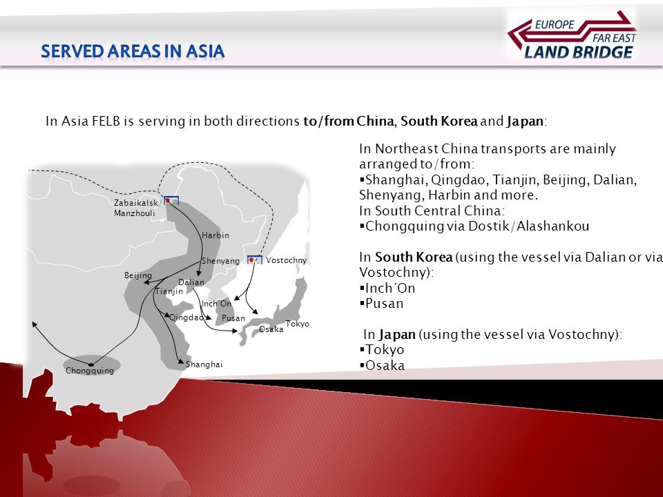 In Asia FELB is serving in both directions to/from China, South Korea and Japan: In Northeast China transports are mainly arranged to/from:  Shanghai, Qingdao, Tianjin, Beijing, Dalian, Shenyang, Harbin and more.