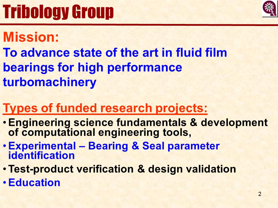 2 Tribology Group Mission: To advance state of the art in fluid film bearings for high performance turbomachinery Types of funded research projects: E