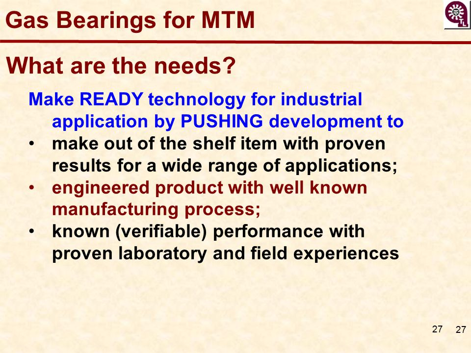 27 Gas Bearings for MTM What are the needs? Make READY technology for industrial application by PUSHING development to make out of the shelf item with