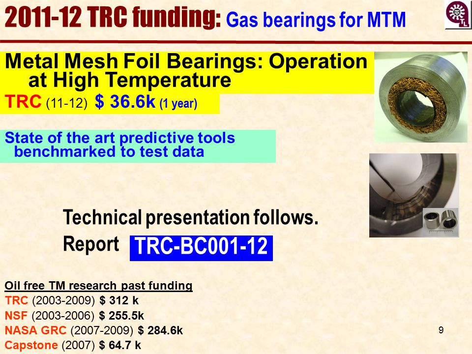 9 Metal Mesh Foil Bearings: Operation at High Temperature Oil free TM research past funding TRC (2003-2009) $ 312 k NSF (2003-2006) $ 255.5k NASA GRC
