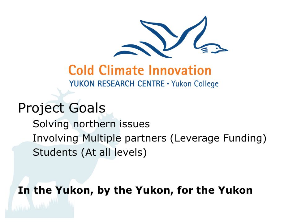 Project Goals Solving northern issues Involving Multiple partners (Leverage Funding) Students (At all levels) In the Yukon, by the Yukon, for the Yukon
