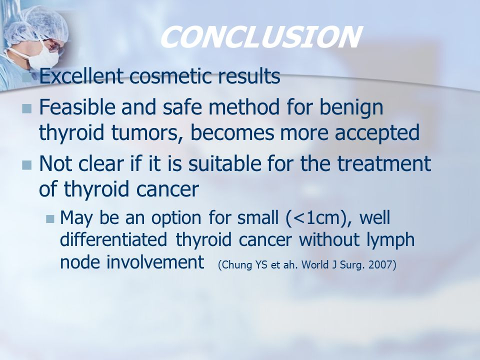 CONCLUSION Excellent cosmetic results Feasible and safe method for benign thyroid tumors, becomes more accepted Not clear if it is suitable for the treatment of thyroid cancer May be an option for small (<1cm), well differentiated thyroid cancer without lymph node involvement (Chung YS et ah.
