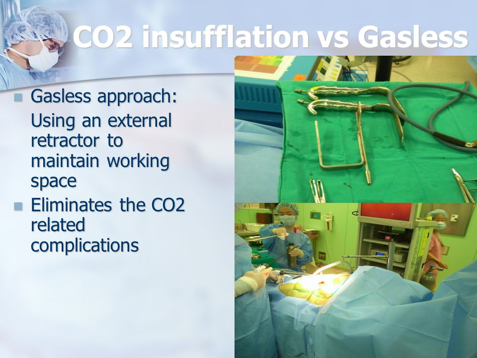 CO2 insufflation vs Gasless Gasless approach: Gasless approach: Using an external retractor to maintain working space Eliminates the CO2 related compl