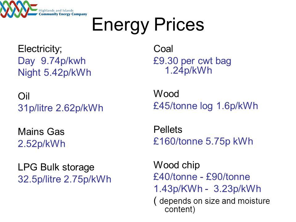Boiler Prices House Electric Storage heaters; £334 for 2.2kW Electric Water Boiler £800 Oil boiler £1070 Gas Boiler £600 LPG Boiler£600 Coal boiler £2300 Heat Pump £9000 Wind2Heat £30000 Wood Log back boiler £1000 Pellet Boiler £3500 Wood chip Boiler 100KW £50k 500kW £118k (doesnot include fuel storage infrastructure)