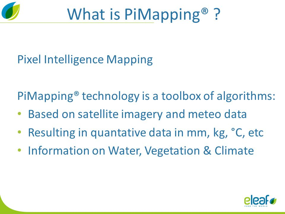 What is PiMapping® ? Pixel Intelligence Mapping PiMapping® technology is a toolbox of algorithms: Based on satellite imagery and meteo data Resulting