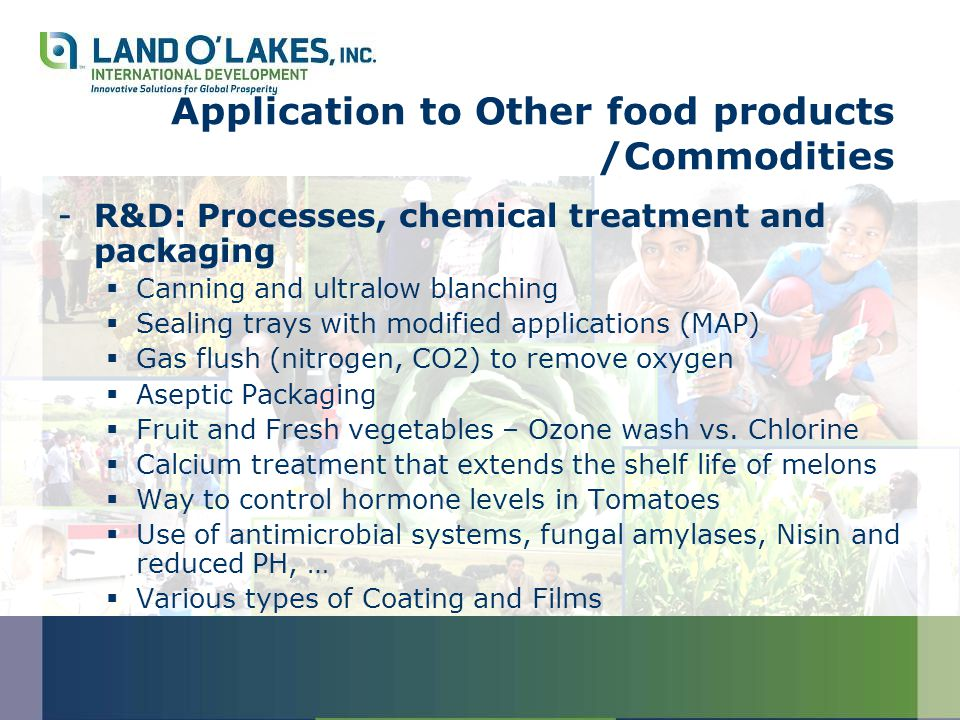 Application to Other food products /Commodities -R&D: Processes, chemical treatment and packaging  Canning and ultralow blanching  Sealing trays with modified applications (MAP)  Gas flush (nitrogen, CO2) to remove oxygen  Aseptic Packaging  Fruit and Fresh vegetables – Ozone wash vs.