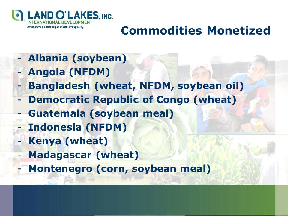 Commodities Monetized -Albania (soybean) -Angola (NFDM) -Bangladesh (wheat, NFDM, soybean oil) -Democratic Republic of Congo (wheat) -Guatemala (soybean meal) -Indonesia (NFDM) -Kenya (wheat) -Madagascar (wheat) -Montenegro (corn, soybean meal)