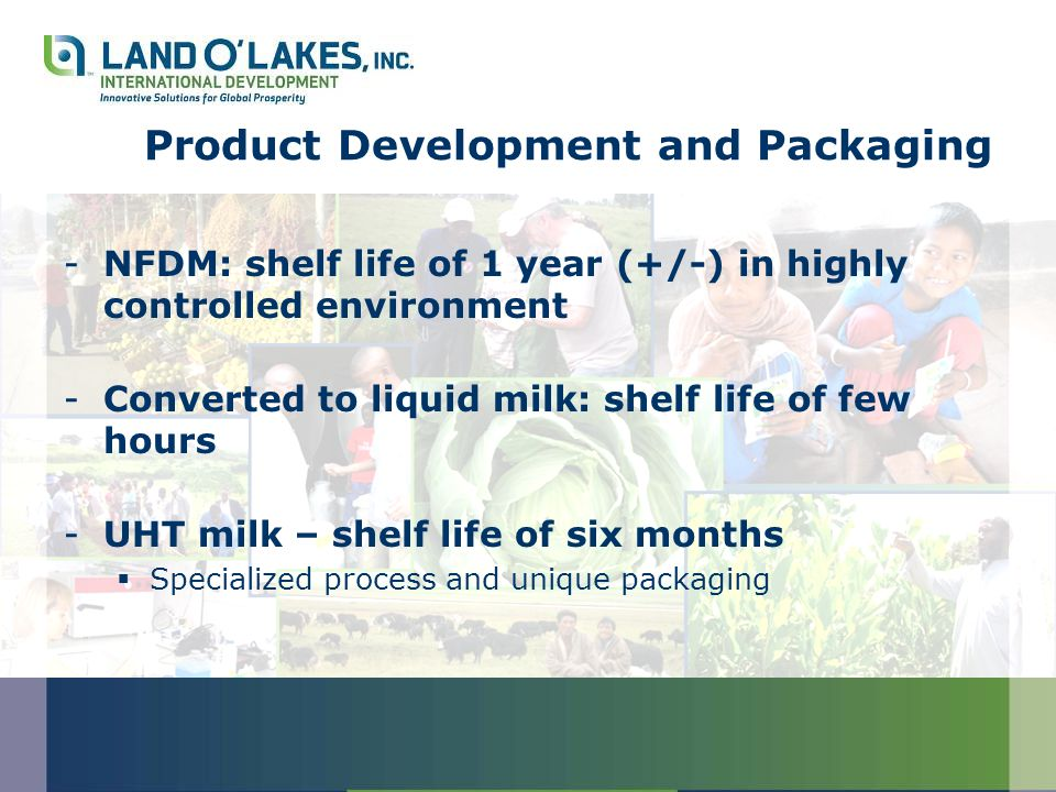 Product Development and Packaging -NFDM: shelf life of 1 year (+/-) in highly controlled environment -Converted to liquid milk: shelf life of few hours -UHT milk – shelf life of six months  Specialized process and unique packaging