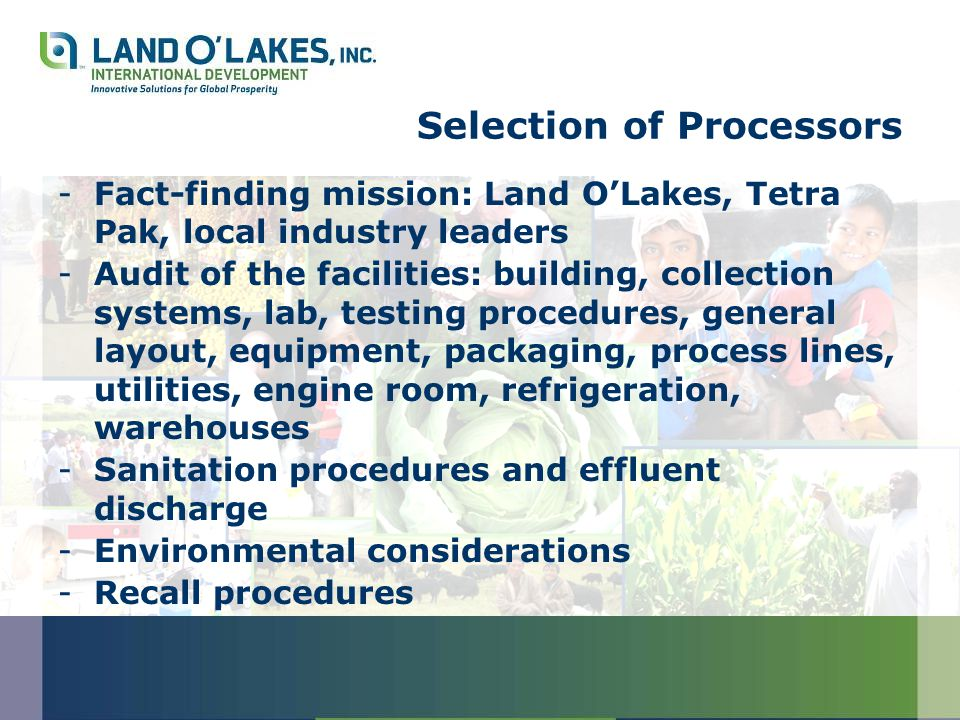 Selection of Processors -Fact-finding mission: Land O'Lakes, Tetra Pak, local industry leaders -Audit of the facilities: building, collection systems, lab, testing procedures, general layout, equipment, packaging, process lines, utilities, engine room, refrigeration, warehouses -Sanitation procedures and effluent discharge -Environmental considerations -Recall procedures