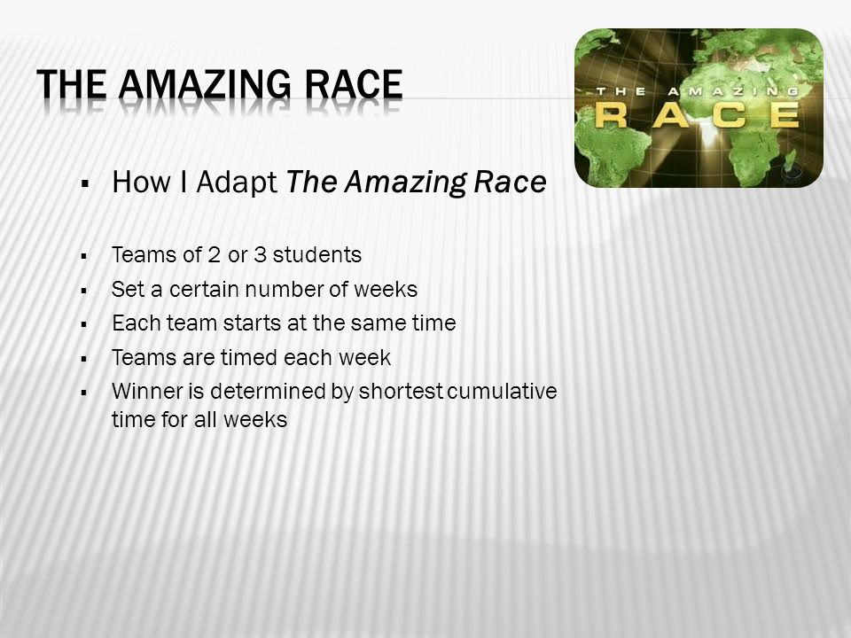  How I Adapt The Amazing Race  Teams of 2 or 3 students  Set a certain number of weeks  Each team starts at the same time  Teams are timed each week  Winner is determined by shortest cumulative time for all weeks