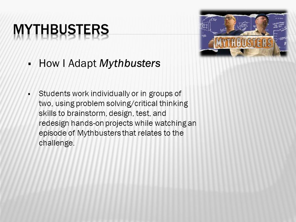  How I Adapt Mythbusters  Students work individually or in groups of two, using problem solving/critical thinking skills to brainstorm, design, test, and redesign hands-on projects while watching an episode of Mythbusters that relates to the challenge.