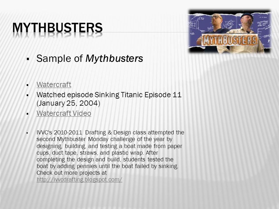  Sample of Mythbusters  Watercraft Watercraft  Watched episode Sinking Titanic Episode 11 (January 25, 2004)  Watercraft Video Watercraft Video  IVVC s 2010-2011 Drafting & Design class attempted the second Mythbuster Monday challenge of the year by designing, building, and testing a boat made from paper cups, duct tape, straws, and plastic wrap.