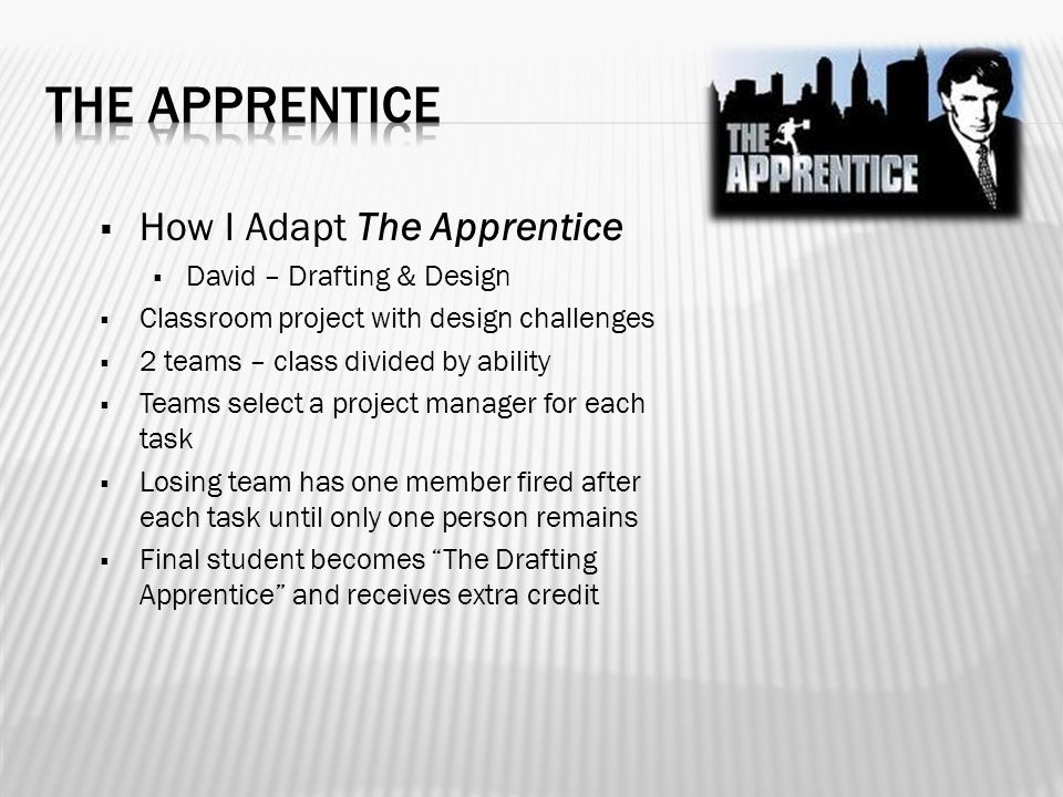  How I Adapt The Apprentice  David – Drafting & Design  Classroom project with design challenges  2 teams – class divided by ability  Teams select a project manager for each task  Losing team has one member fired after each task until only one person remains  Final student becomes The Drafting Apprentice and receives extra credit