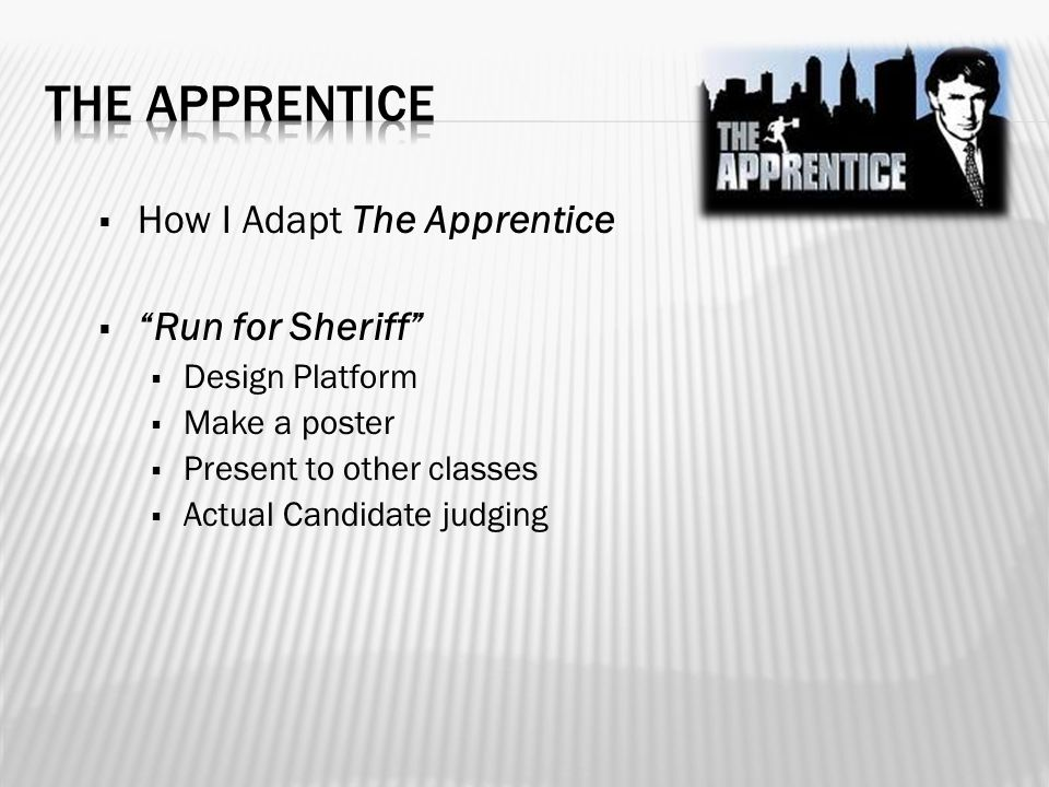  How I Adapt The Apprentice  Run for Sheriff  Design Platform  Make a poster  Present to other classes  Actual Candidate judging