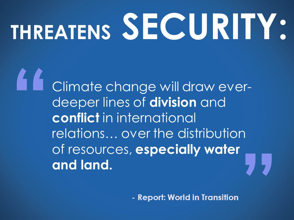 Climate change will draw ever- deeper lines of division and conflict in international relations… over the distribution of resources, especially water and land.