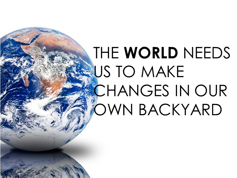 THE WORLD NEEDS US TO MAKE CHANGES IN OUR OWN BACKYARD