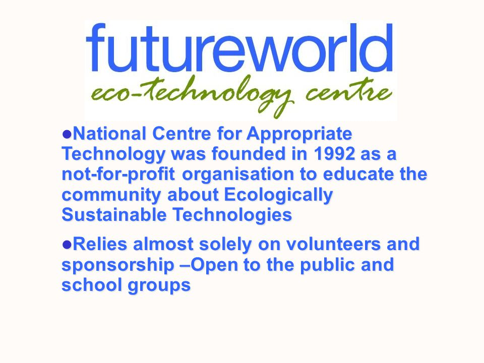 National Centre for Appropriate Technology was founded in 1992 as a not-for-profit organisation to educate the community about Ecologically Sustainable Technologies National Centre for Appropriate Technology was founded in 1992 as a not-for-profit organisation to educate the community about Ecologically Sustainable Technologies Relies almost solely on volunteers and sponsorship –Open to the public and school groups Relies almost solely on volunteers and sponsorship –Open to the public and school groups