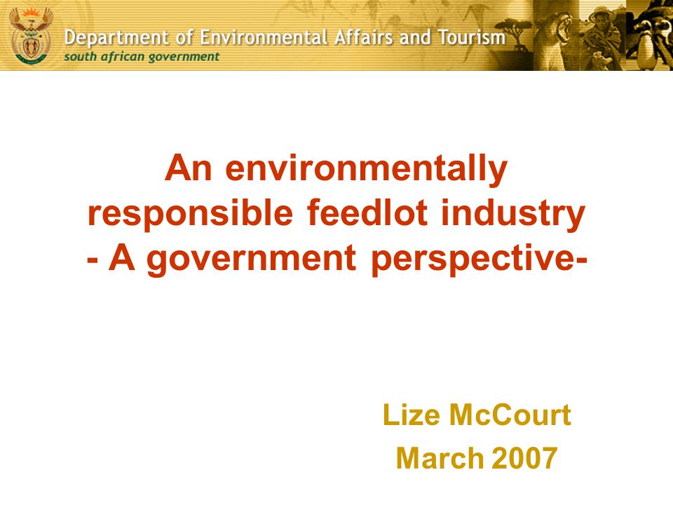 An environmentally responsible feedlot industry - A government perspective- Lize McCourt March 2007