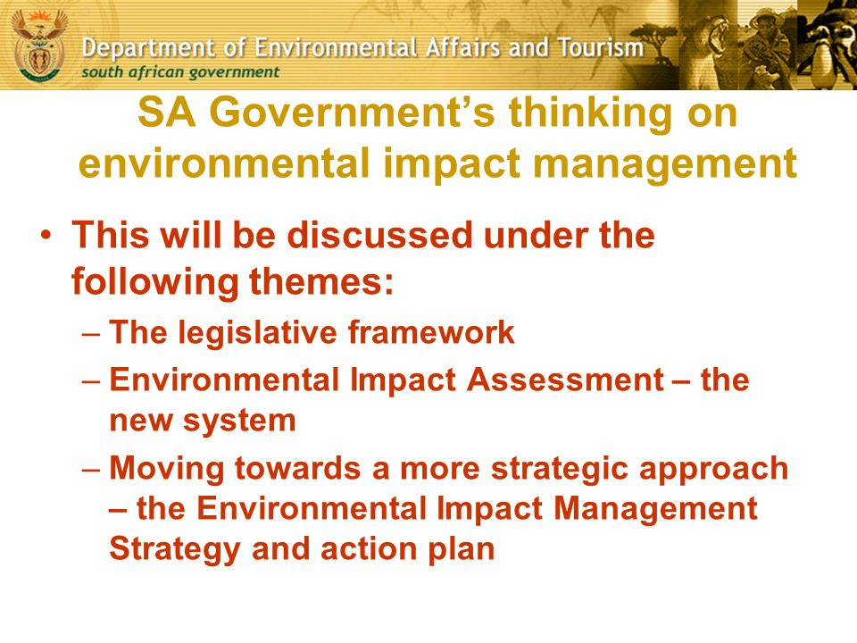 SA Government's thinking on environmental impact management This will be discussed under the following themes: –The legislative framework –Environment