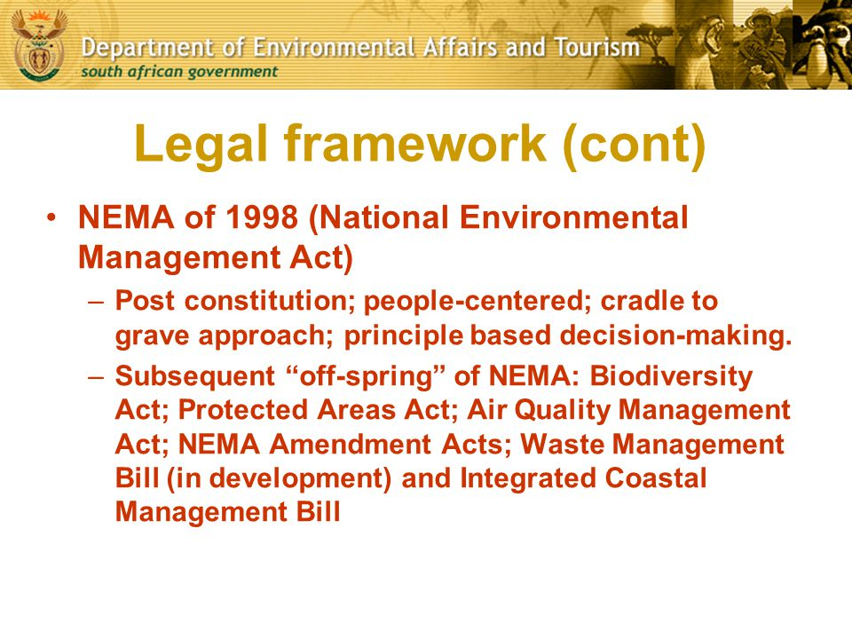 Legal framework (cont) NEMA of 1998 (National Environmental Management Act) –Post constitution; people-centered; cradle to grave approach; principle b