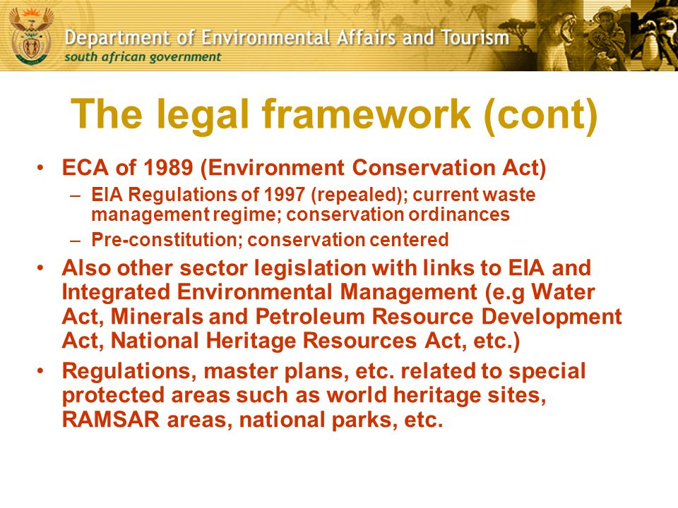 The legal framework (cont) ECA of 1989 (Environment Conservation Act) –EIA Regulations of 1997 (repealed); current waste management regime; conservati