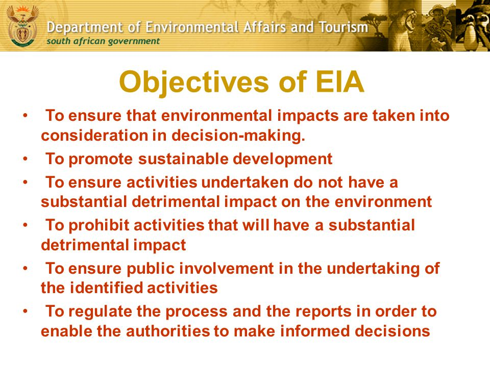 Objectives of EIA To ensure that environmental impacts are taken into consideration in decision-making. To promote sustainable development To ensure a
