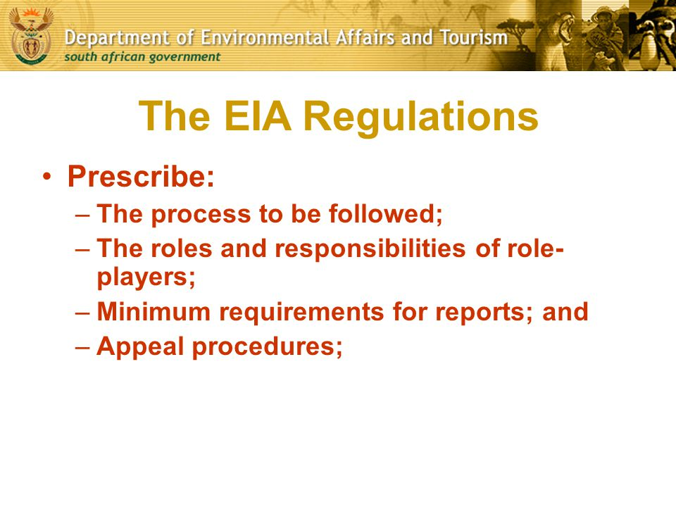 The EIA Regulations Prescribe: –The process to be followed; –The roles and responsibilities of role- players; –Minimum requirements for reports; and –