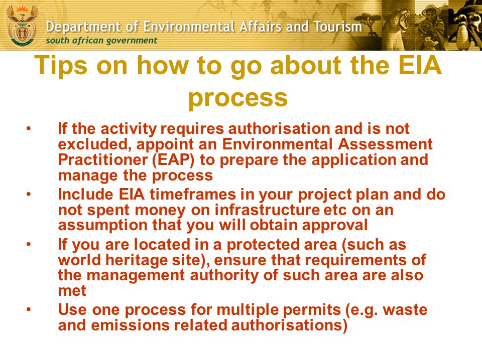 Tips on how to go about the EIA process If the activity requires authorisation and is not excluded, appoint an Environmental Assessment Practitioner (