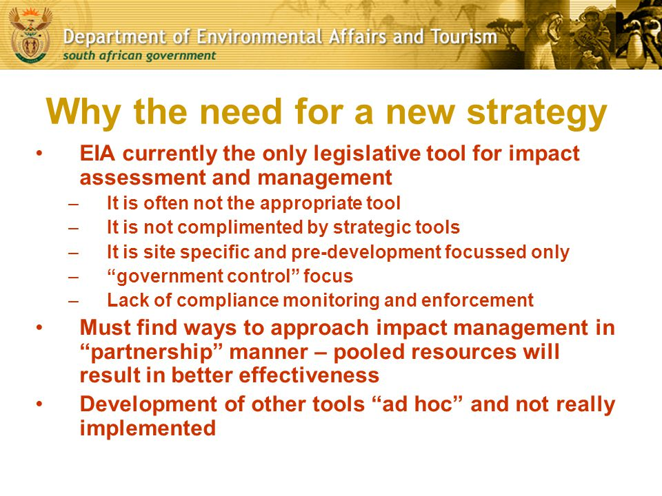 Why the need for a new strategy EIA currently the only legislative tool for impact assessment and management –It is often not the appropriate tool –It