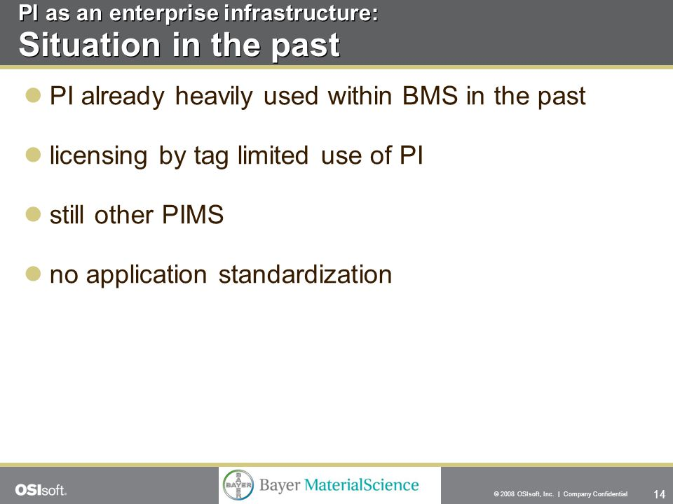 14 © 2008 OSIsoft, Inc. | Company Confidential PI as an enterprise infrastructure: Situation in the past PI already heavily used within BMS in the pas