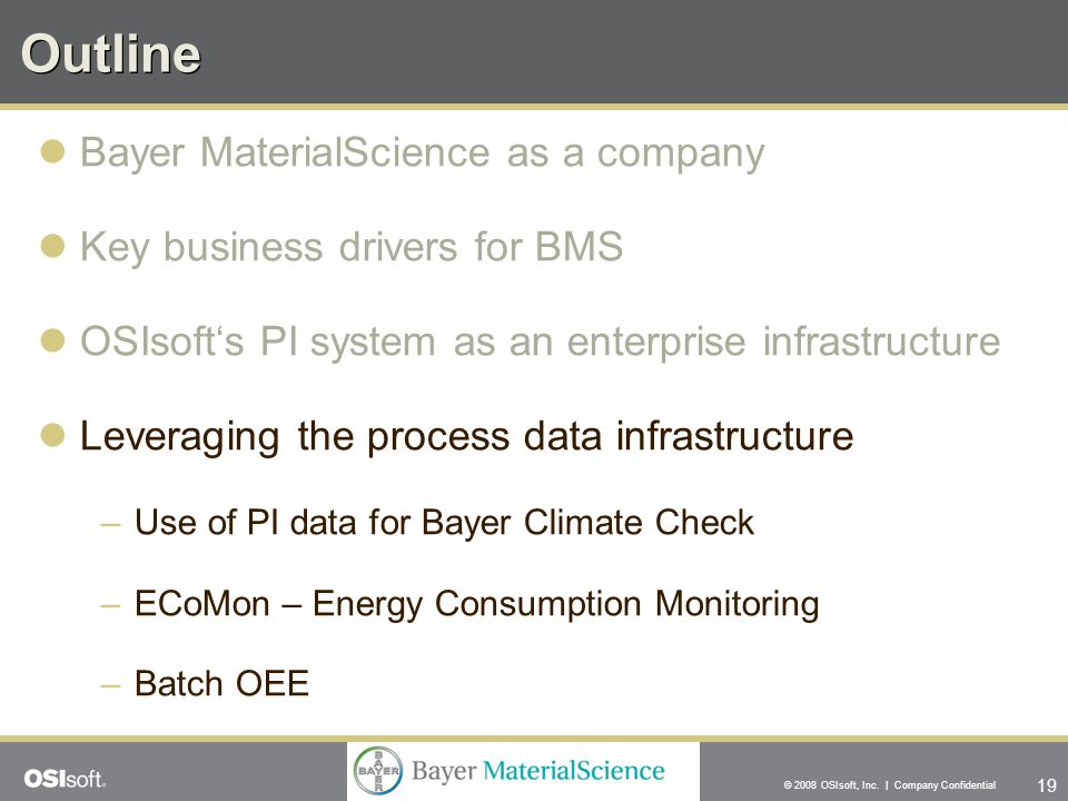 19 © 2008 OSIsoft, Inc. | Company Confidential Outline Bayer MaterialScience as a company Key business drivers for BMS OSIsoft's PI system as an enter