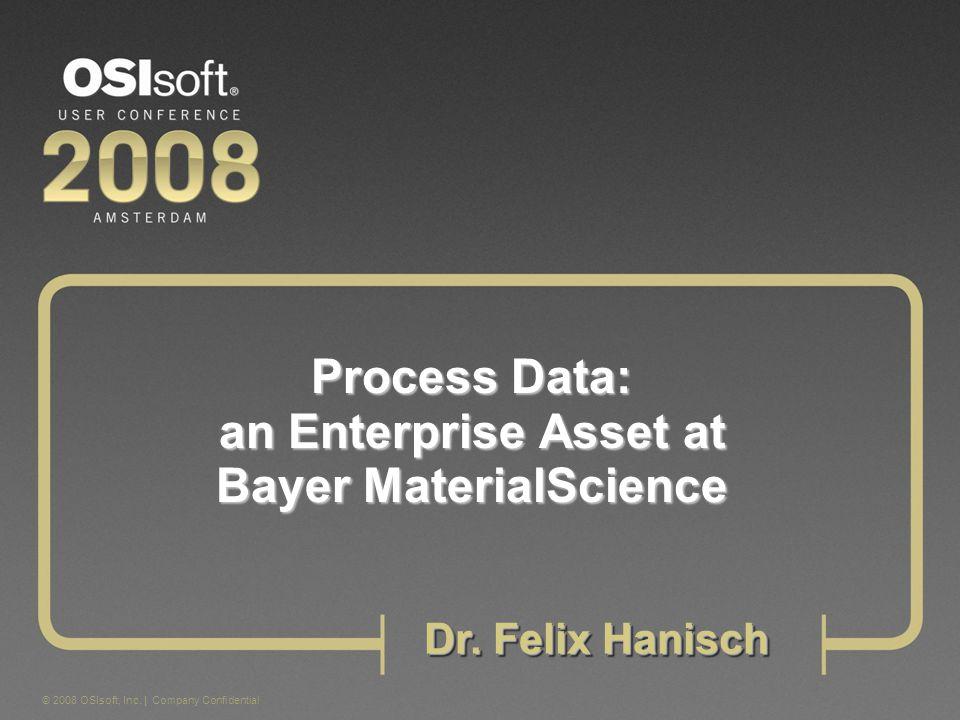 © 2008 OSIsoft, Inc. | Company Confidential Process Data: an Enterprise Asset at Bayer MaterialScience Dr. Felix Hanisch