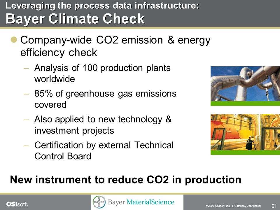 21 © 2008 OSIsoft, Inc. | Company Confidential Leveraging the process data infrastructure: Bayer Climate Check Company-wide CO2 emission & energy effi